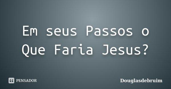 Em seus Passos o Que Faria Jesus?... Frase de Douglasdebruim.