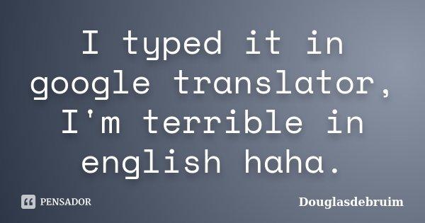 I typed it in google translator, I'm terrible in english haha.... Frase de Douglasdebruim.