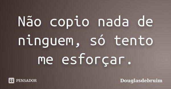 Não copio nada de ninguem, só tento me esforçar.... Frase de Douglasdebruim.