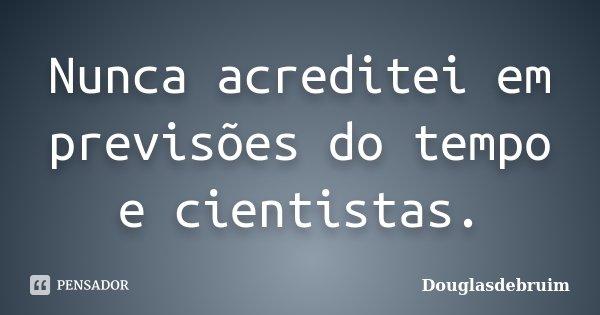 Nunca acreditei em previsões do tempo e cientistas.... Frase de Douglasdebruim.