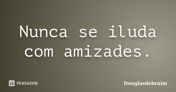 Nunca se iluda com amizades.... Frase de Douglasdebruim.