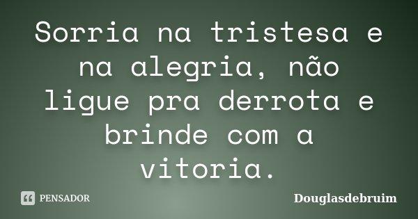 Sorria na tristesa e na alegria, não ligue pra derrota e brinde com a vitoria.... Frase de Douglasdebruim.