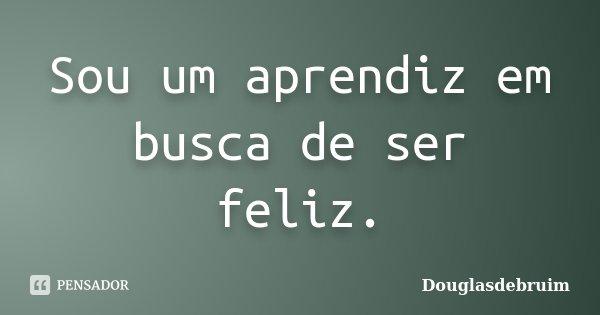 Sou um aprendiz em busca de ser feliz.... Frase de Douglasdebruim.