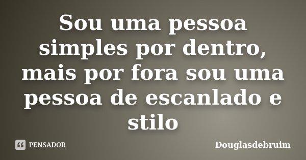 Sou uma pessoa simples por dentro, mais por fora sou uma pessoa de escanlado e stilo... Frase de Douglasdebruim.