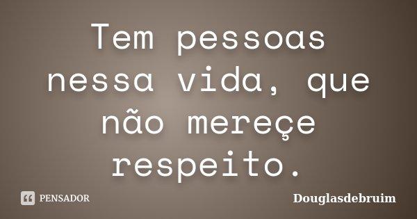 Tem pessoas nessa vida, que não mereçe respeito.... Frase de Douglasdebruim.