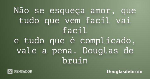 Não se esqueça amor, que tudo que vem facil vai facil e tudo que é complicado, vale a pena. Douglas de bruin... Frase de Douglasdebruin.