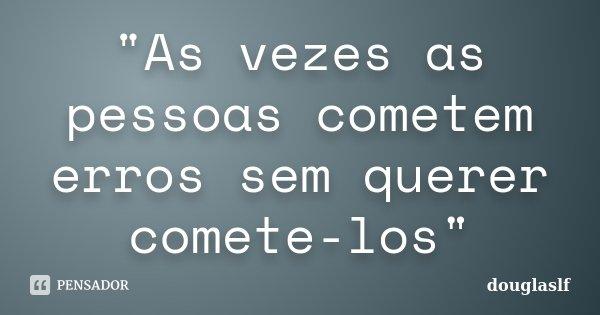 """""""As vezes as pessoas cometem erros sem querer comete-los""""... Frase de douglaslf."""