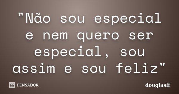"""""""Não sou especial e nem quero ser especial, sou assim e sou feliz""""... Frase de douglaslf."""