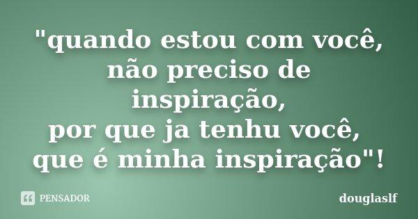 """""""quando estou com você, não preciso de inspiração, por que ja tenhu você, que é minha inspiração""""!... Frase de douglaslf."""