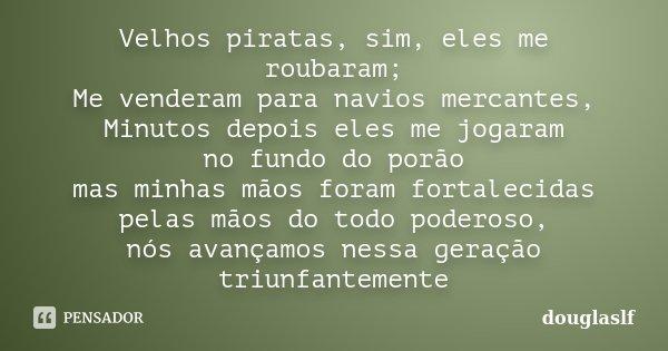 Velhos piratas, sim, eles me roubaram; Me venderam para navios mercantes, Minutos depois eles me jogaram no fundo do porão mas minhas mãos foram fortalecidas pe... Frase de douglaslf.