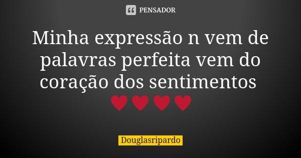 Minha expressão n vem de palavras perfeita vem do coração dos sentimentos ♥♥♥♥... Frase de Douglasripardo.