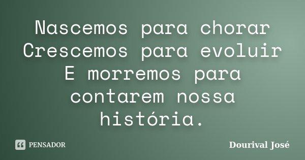 Nascemos para chorar Crescemos para evoluir E morremos para contarem nossa história.... Frase de Dourival José.