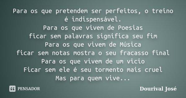 Para os que pretendem ser perfeitos, o treino é indispensável. Para os que vivem de Poesias ficar sem palavras significa seu fim Para os que vivem de Música fic... Frase de Dourival José.