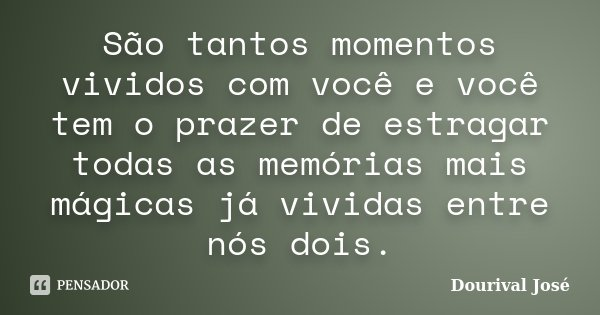 São tantos momentos vividos com você e você tem o prazer de estragar todas as memórias mais mágicas já vividas entre nós dois.... Frase de Dourival José.