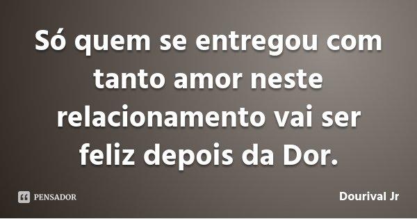 Só quem se entregou com tanto amor neste relacionamento vai ser feliz depois da Dor.... Frase de Dourival Jr.