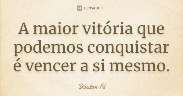 A maior vitória que podemos conquistar é vencer a si mesmo.... Frase de Doutor Fé.