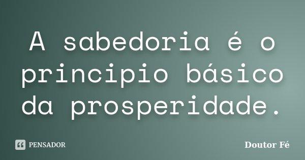 A sabedoria é o principio básico da prosperidade.... Frase de Doutor Fé.