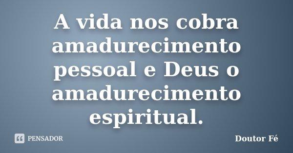 A vida nos cobra amadurecimento pessoal e Deus o amadurecimento espiritual.... Frase de Doutor Fé.
