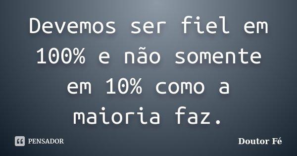 Devemos ser fiel em 100% e não somente em 10% como a maioria faz.... Frase de Doutor Fé.