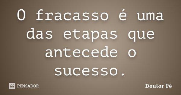 O fracasso é uma das etapas que antecede o sucesso.... Frase de Doutor Fé.