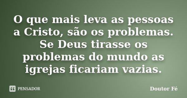 O que mais leva as pessoas a Cristo, são os problemas. Se Deus tirasse os problemas do mundo as igrejas ficariam vazias.... Frase de Doutor Fé.