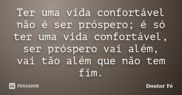 Ter uma vida confortável não é ser próspero; é só ter uma vida confortável, ser próspero vai além, vai tão além que não tem fim.... Frase de Doutor Fé.