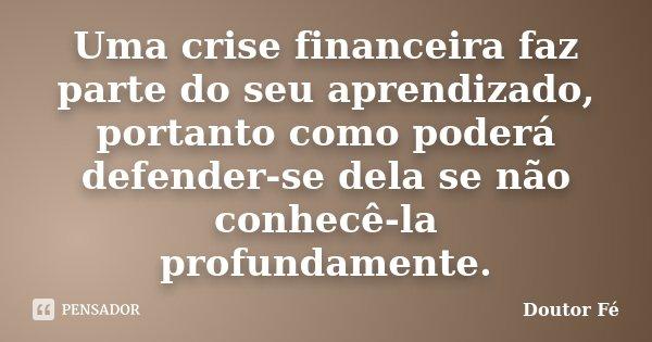 Uma crise financeira faz parte do seu aprendizado, portanto como poderá defender-se dela se não conhecê-la profundamente.... Frase de Doutor Fé.