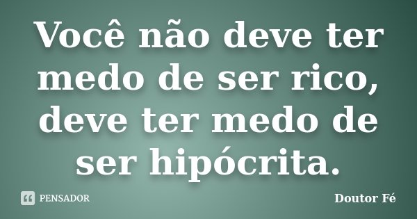 Você não deve ter medo de ser rico, deve ter medo de ser hipócrita.... Frase de Doutor Fé.