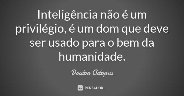 Inteligência não é um privilégio, é um dom que deve ser usado para o bem da humanidade.... Frase de Doutor Octopus.