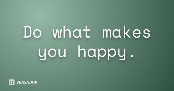 Do what makes you happy.... Frase de Desconhecido.