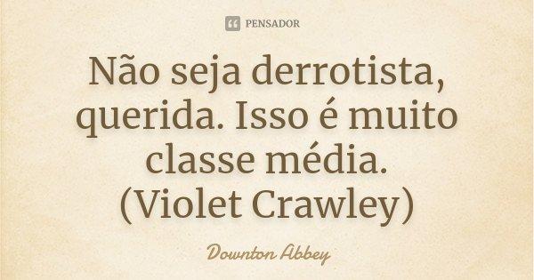 Não seja derrotista, querida. Isso é muito classe média. (Violet Crawley)... Frase de Downton Abbey.