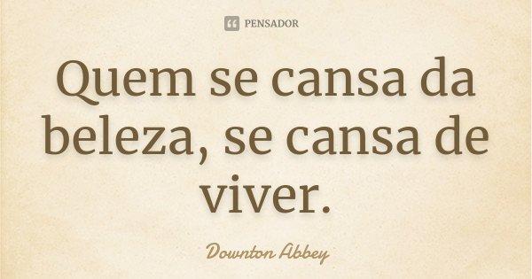 Quem se cansa da beleza, se cansa de viver.... Frase de Downton Abbey.