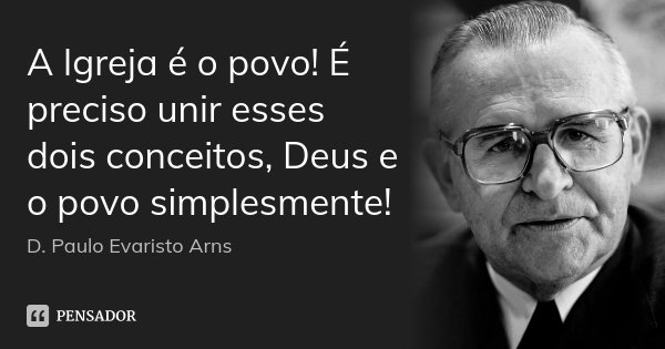 A Igreja é o povo! É preciso unir esses dois conceitos, Deus e o povo simplesmente!... Frase de D. Paulo Evaristo Arns.