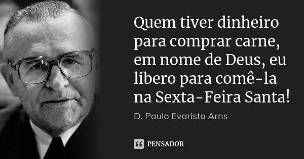 Quem tiver dinheiro para comprar carne, em nome de Deus, eu libero para comê-la na Sexta-Feira Santa!... Frase de D. Paulo Evaristo Arns.