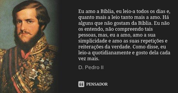 Eu amo a Bíblia, eu leio-a todos os dias e, quanto mais a leio tanto mais a amo. Há alguns que não gostam da Bíblia. Eu não os entendo, não compreendo tais pess... Frase de D. Pedro II.