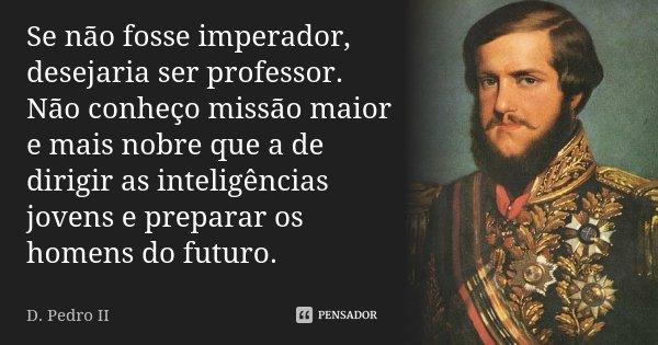 Se não fosse imperador, desejaria ser professor. Não conheço missão maior e mais nobre que a de dirigir as inteligências jovens e preparar os homens do futuro.... Frase de D. Pedro II.