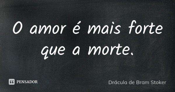 O amor é mais forte que a morte.... Frase de Drácula de Bram Stoker.