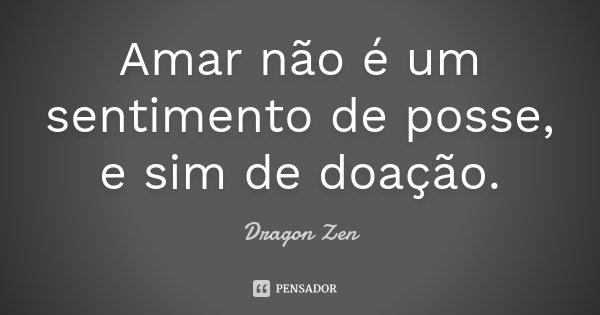 Amar não é um sentimento de posse, e sim de doação.... Frase de Dragon Zen.