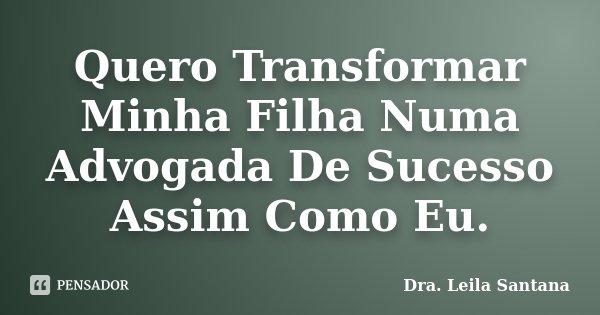 Quero Transformar Minha Filha Numa Dra Leila Santana