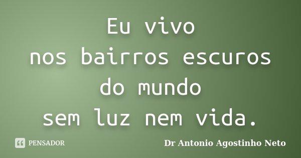 Eu vivo nos bairros escuros do mundo sem luz nem vida.... Frase de Dr. António Agostinho Neto.