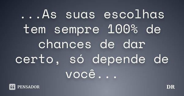 ...As suas escolhas tem sempre 100% de chances de dar certo, só depende de você...... Frase de DR¹³.