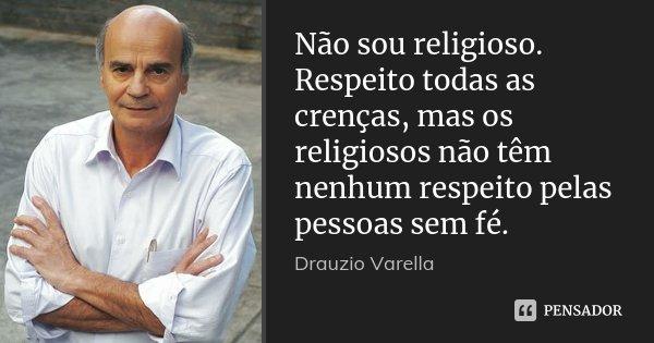 Não sou religioso. Respeito todas as crenças, mas os religiosos não têm nenhum respeito pelas pessoas sem fé.... Frase de Dráuzio Varella.