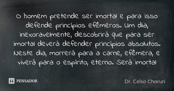 O HOMEM PRETENDE SER IMORTAL E PARA ISSO DEFENDE PRINCÍPIOS EFÊMEROS. UM DIA,INEXORAVELMENTE, DESCOBRIRÁ QUE PARA SER IMORTAL DEVERÁ DEFENDER PRINCÍPIOS ABSOLUT... Frase de Dr. Celso Charuri.