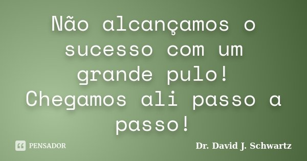 Não alcançamos o sucesso com um grande pulo! Chegamos ali passo a passo!... Frase de Dr. David J. Schwartz.