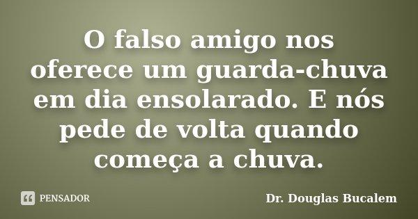 O falso amigo nos oferece um guarda-chuva em dia ensolarado. E nós pede de volta quando começa a chuva.... Frase de Dr. Douglas Bucalem.