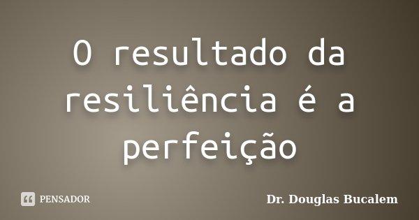 O resultado da resiliência é a perfeição... Frase de Dr. Douglas Bucalem.