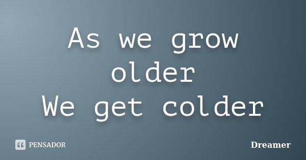 As we grow older We get colder... Frase de Dreamer.