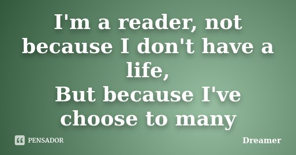 I'm a reader, not because I don't have a life, But because I've choose to many... Frase de Dreamer.