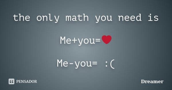 the only math you need is Me+you=❤️ Me-you= :(... Frase de Dreamer.