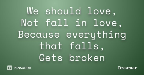 We should love, Not fall in love, Because everything that falls, Gets broken... Frase de Dreamer.